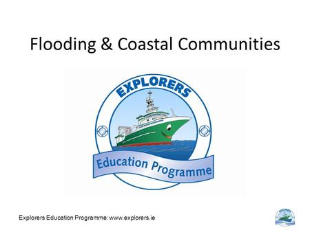 Explorers Education Programme: www.explorers.ie Flooding & Coastal Communities.