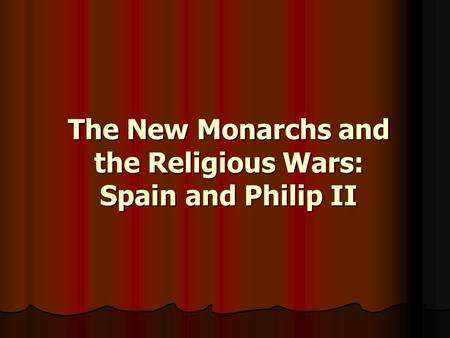 The New Monarchs and the Religious Wars: Spain and Philip II.