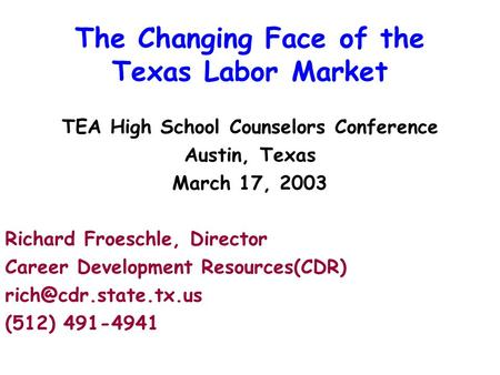 The Changing Face of the Texas Labor Market TEA High School Counselors Conference Austin, Texas March 17, 2003 Richard Froeschle, Director Career Development.