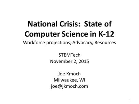 National Crisis: State of Computer Science in K-12 Workforce projections, Advocacy, Resources STEMTech November 2, 2015 Joe Kmoch Milwaukee, WI