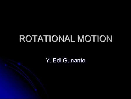 ROTATIONAL MOTION Y. Edi Gunanto. Gerak Rotasi  Dalam Fisika dibedakan 2 jenis gerak benda : 1. Gerak Translasi : the motion of an object through space.
