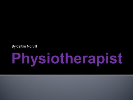 By Caitlin Norvill I chose this career because I wanted to help others and I felt like it was an interesting subject. I wanted to know how much a physiotherapist.