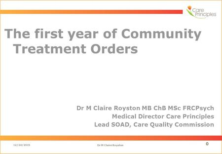 The first year of Community Treatment Orders Dr M Claire Royston MB ChB MSc FRCPsych Medical Director Care Principles Lead SOAD, Care Quality Commission.
