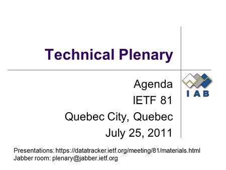 Technical Plenary Agenda IETF 81 Quebec City, Quebec July 25, 2011 Presentations: https://datatracker.ietf.org/meeting/81/materials.html Jabber room: