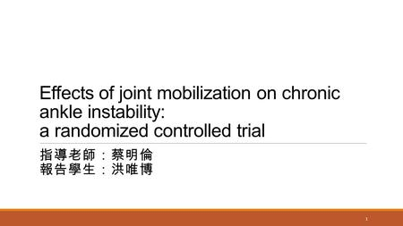 Effects of joint mobilization on chronic ankle instability: a randomized controlled trial 指導老師:蔡明倫 報告學生:洪唯博 1.