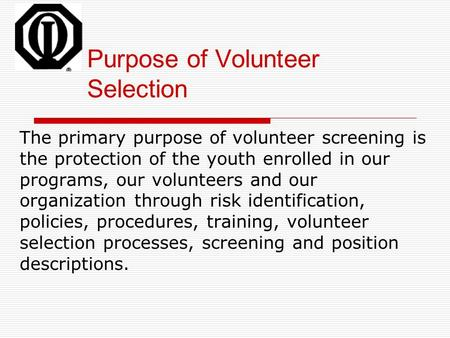 Purpose of Volunteer Selection The primary purpose of volunteer screening is the protection of the youth enrolled in our programs, our volunteers and our.