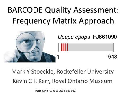 BARCODE Quality Assessment: Frequency Matrix Approach Mark Y Stoeckle, Rockefeller University Kevin C R Kerr, Royal Ontario Museum PLoS ONE August 2012.