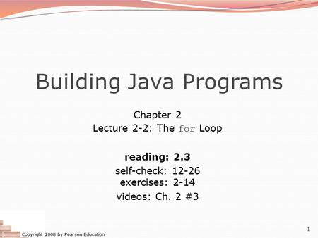 Copyright 2008 by Pearson Education 1 Building Java Programs Chapter 2 Lecture 2-2: The for Loop reading: 2.3 self-check: 12-26 exercises: 2-14 videos: