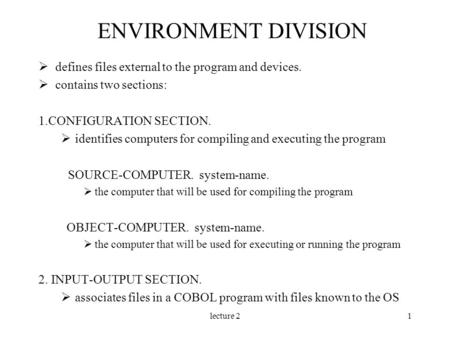 Lecture 21 ENVIRONMENT DIVISION  defines files external to the program and devices.  contains two sections: 1.CONFIGURATION SECTION.  identifies computers.