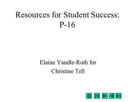 Resources for Student Success: P-16 Elaine Yandle-Roth for Christine Tell.