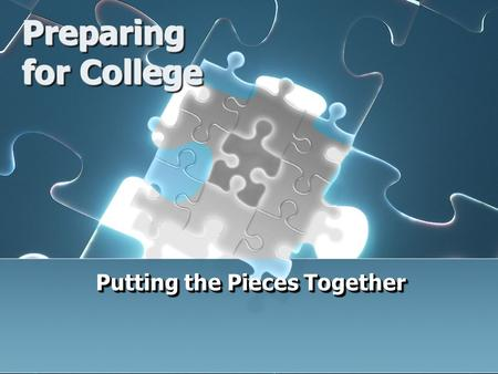 Preparing for College Putting the Pieces Together.