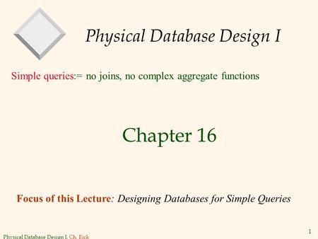 Physical Database Design I, Ch. Eick 1 Physical Database Design I Chapter 16 Simple queries:= no joins, no complex aggregate functions Focus of this Lecture: