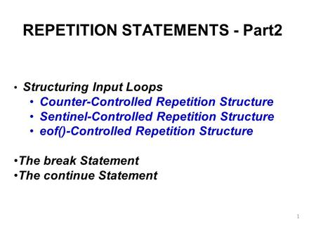 REPETITION STATEMENTS - Part2 Structuring Input Loops Counter-Controlled Repetition Structure Sentinel-Controlled Repetition Structure eof()-Controlled.