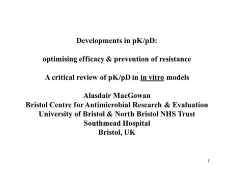 1 Developments in pK/pD: optimising efficacy & prevention of resistance A critical review of pK/pD in in vitro models Alasdair MacGowan Bristol Centre.