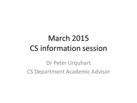 March 2015 CS information session Dr Peter Urquhart CS Department Academic Advisor.