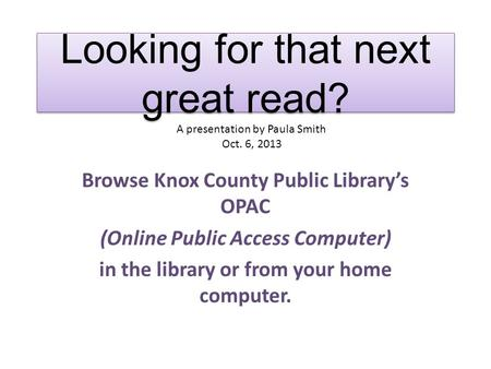 Looking for that next great read? Browse Knox County Public Library's OPAC (Online Public Access Computer) in the library or from your home computer. A.