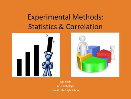 Experimental Methods: Statistics & Correlation Mr. Koch AP Psychology Forest Lake High School.