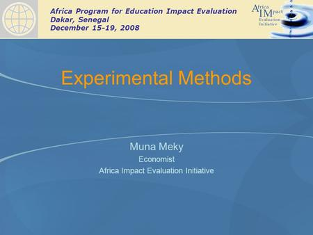 Africa Program for Education Impact Evaluation Dakar, Senegal December 15-19, 2008 Experimental Methods Muna Meky Economist Africa Impact Evaluation Initiative.