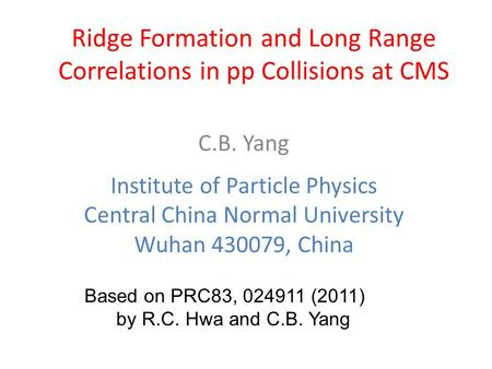 Ridge Formation and Long Range Correlations in pp Collisions at CMS C.B. Yang Institute of Particle Physics Central China Normal University Wuhan 430079,