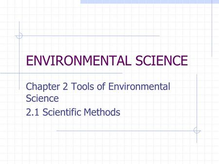 ENVIRONMENTAL SCIENCE Chapter 2 Tools of Environmental Science 2.1 Scientific Methods.