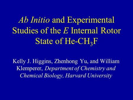 Ab Initio and Experimental Studies of the E Internal Rotor State of He-CH 3 F Kelly J. Higgins, Zhenhong Yu, and William Klemperer, Department of Chemistry.
