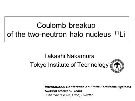 Coulomb breakup of the two-neutron halo nucleus 11 Li Takashi Nakamura Tokyo Institute of Technology International Conference on Finite Fermionic Systems.