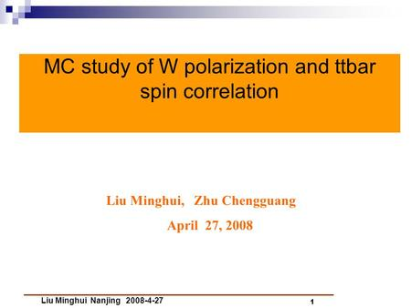 Liu Minghui Nanjing 2008-4-27 1 MC study of W polarization and ttbar spin correlation Liu Minghui, Zhu Chengguang April 27, 2008.