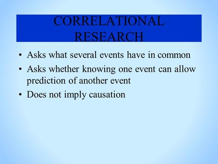 CORRELATIONAL RESEARCH Asks what several events have in common Asks whether knowing one event can allow prediction of another event Does not imply causation.