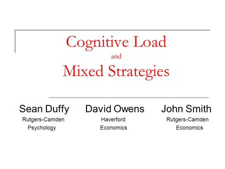 Cognitive Load and Mixed Strategies Sean Duffy David Owens John Smith Rutgers-Camden Haverford Rutgers-Camden Psychology Economics Economics.