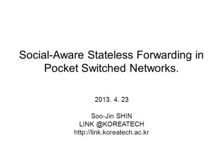 Social-Aware Stateless Forwarding in Pocket Switched Networks. 2013. 4. 23 Soo-Jin SHIN