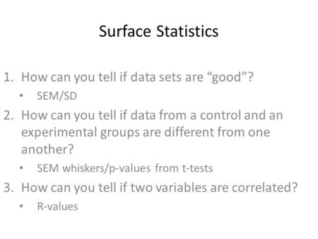 "Surface Statistics 1.How can you tell if data sets are ""good""? SEM/SD 2.How can you tell if data from a control and an experimental groups are different."