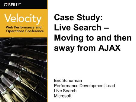 Case Study: Live Search – Moving to and then away from AJAX Eric Schurman Performance Development Lead Live Search Microsoft.