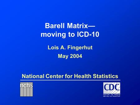 National Center for Health Statistics Barell Matrix— moving to ICD-10 Lois A. Fingerhut May 2004.