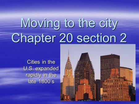 Moving to the city Chapter 20 section 2 Cities in the U.S. expanded rapidly in the late 1800's.