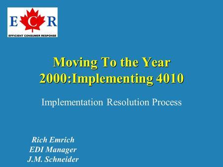 Moving To the Year 2000:Implementing 4010 Implementation Resolution Process Rich Emrich EDI Manager J.M. Schneider.
