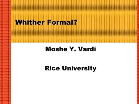 Whither Formal? Moshe Y. Vardi Rice University. Ongoing Challenge: Complexity  We have only two ways to deal with increased complexity: Abstraction Tools.