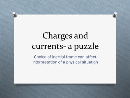Charges and currents- a puzzle Choice of inertial frame can affect interpretation of a physical situation.