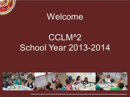 Welcome CCLM^2 School Year 2013-2014. Partners.