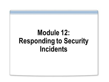 Module 12: Responding to Security Incidents. Overview Introduction to Auditing and Incident Response Designing an Audit Policy Designing an Incident Response.