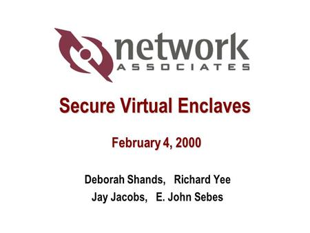 Secure Virtual Enclaves February 4, 2000 Deborah Shands, Richard Yee Jay Jacobs, E. John Sebes.
