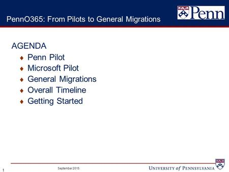  Penn Pilot  Microsoft Pilot  General Migrations  Overall Timeline  Getting Started September 2015 1 PennO365: From Pilots to General Migrations AGENDA.