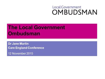 The Local Government Ombudsman Dr Jane Martin Care England Conference 12 November 2015.