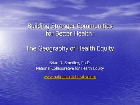 Building Stronger Communities for Better Health: The Geography of Health Equity Brian D. Smedley, Ph.D. National Collaborative for Health Equity www.nationalcollaborative.org.