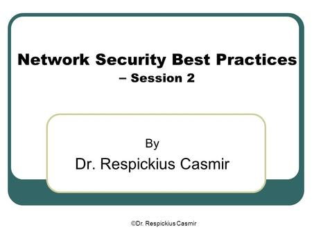 ©Dr. Respickius Casmir Network Security Best Practices – Session 2 By Dr. Respickius Casmir.