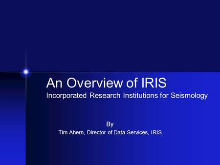 By Tim Ahern, Director of Data Services, IRIS An Overview of IRIS Incorporated Research Institutions for Seismology.