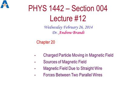 PHYS 1442 – Section 004 Lecture #12 Wednesday February 26, 2014 Dr. Andrew Brandt Chapter 20 -Charged Particle Moving in Magnetic Field -Sources of Magnetic.