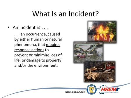 What Is an Incident? An incident is...... an occurrence, caused by either human or natural phenomena, that requires response actions to prevent or minimize.