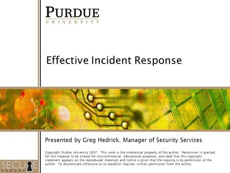 1 Effective Incident Response Presented by Greg Hedrick, Manager of Security Services Copyright Purdue University 2007. This work is the intellectual property.