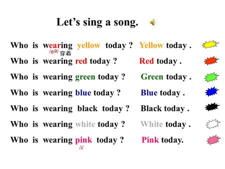 Let's sing a song. Who is wearing yellow today ? Yellow today. Who is wearing red today ? Red today. Who is wearing green today ? Green today. Who is wearing.