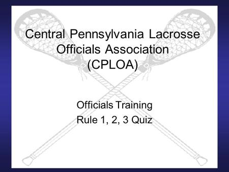 Central Pennsylvania Lacrosse Officials Association (CPLOA) Officials Training Rule 1, 2, 3 Quiz.